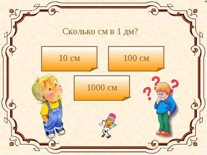 Сколько см в 1 дм? 10 см 1000 см 100 см