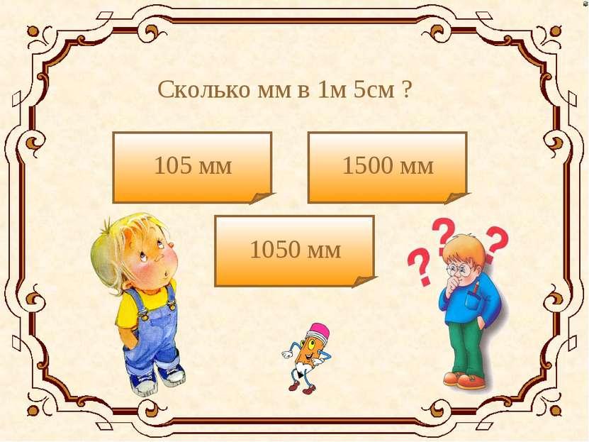 Сколько мм в 1м 5см ? 105 мм 1050 мм 1500 мм