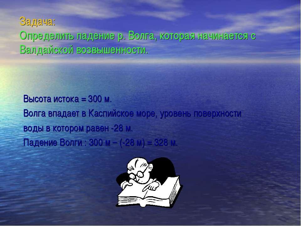 Задача: Определить падение р. Волга, которая начинается с Валдайской возвышен...