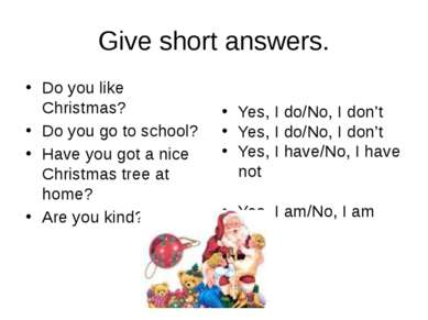 Give short answers. Do you like Christmas? Do you go to school? Have you got ...