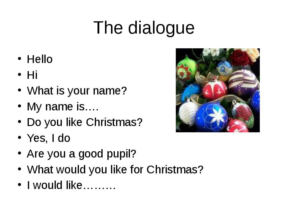 The dialogue Hello Hi What is your name? My name is…. Do you like Christmas? ...