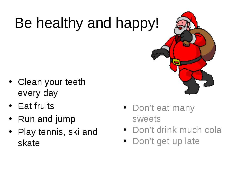 Be healthy and happy! Clean your teeth every day Eat fruits Run and jump Play...