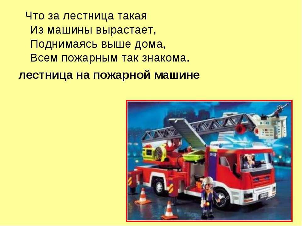 Что за лестница такая Из машины вырастает, Поднимаясь выше дома, Всем пожарны...