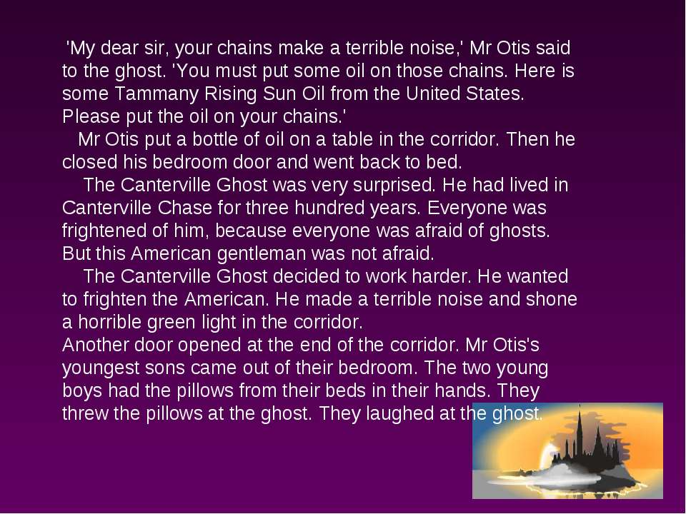 'My dear sir, your chains make a terrible noise,' Mr Otis said to the ghost. ...