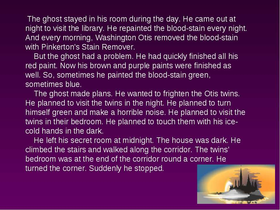 The ghost stayed in his room during the day. He came out at night to visit th...