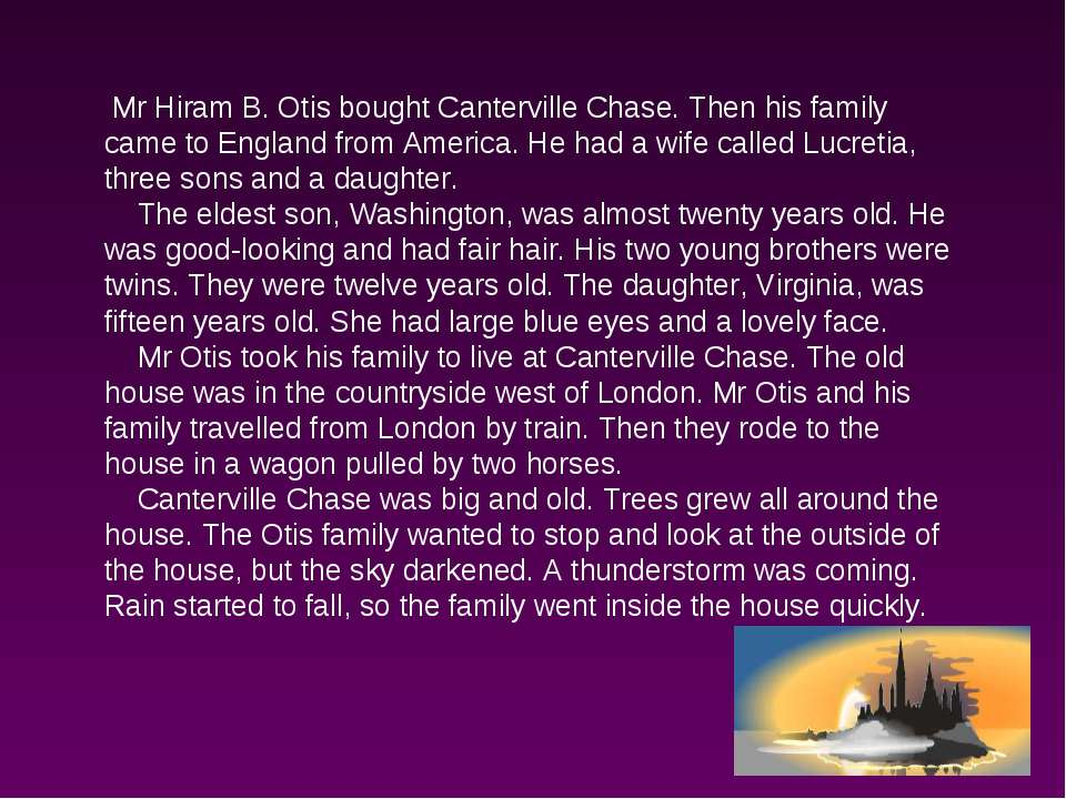 Mr Hiram B. Otis bought Canterville Chase. Then his family came to England fr...