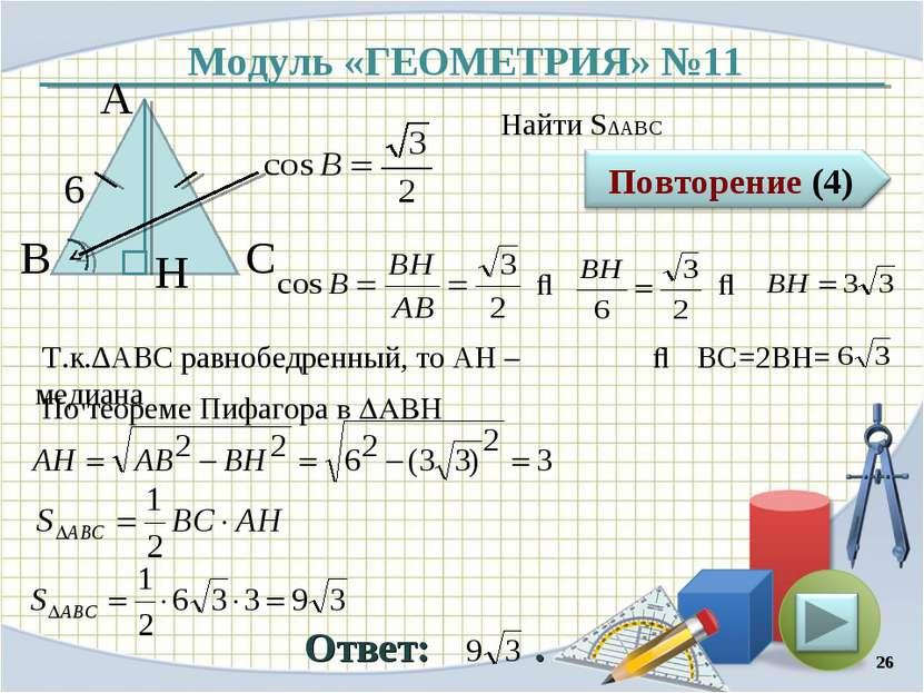 Модуль «ГЕОМЕТРИЯ» №11 Ответ: . Найти S∆ABC * В С А 6 H ⇒ ⇒ Т.к.∆АBC равнобед...