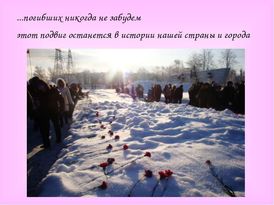 ...погибших никогда не забудем этот подвиг останется в истории нашей страны и...