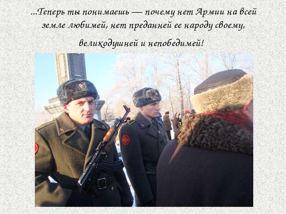...Теперь ты понимаешь — почему нет Армии на всей земле любимей, нет преданне...