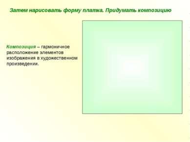 Затем нарисовать форму платка. Придумать композицию Композиция – гармоничное ...