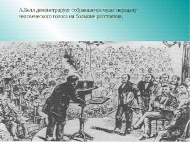 А.Белл демонстрирует собравшимся чудо: передачу человеческого голоса на больш...