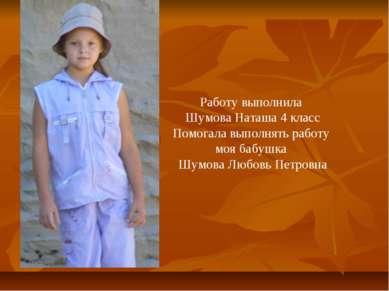 Работу выполнила Шумова Наташа 4 класс Помогала выполнять работу моя бабушка ...