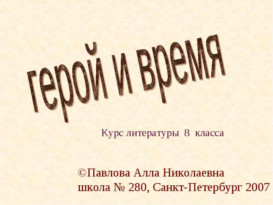 Курс литературы 8 класса ©Павлова Алла Николаевна школа № 280, Санкт-Петербур...