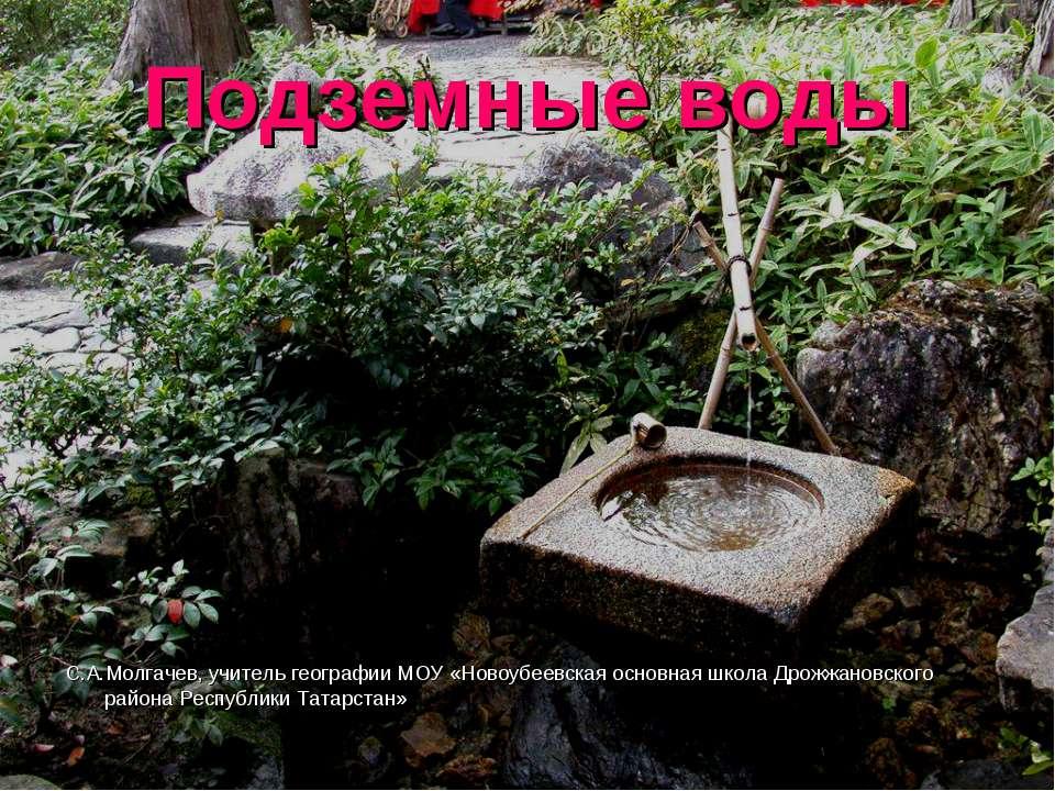 Подземные воды С.А.Молгачев, учитель географии МОУ «Новоубеевская основная шк...