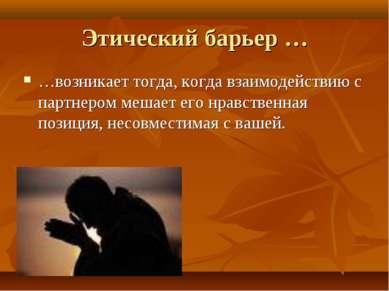 Этический барьер … …возникает тогда, когда взаимодействию с партнером мешает ...