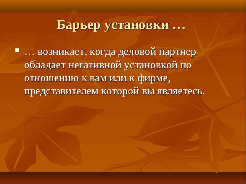 Барьер установки … … возникает, когда деловой партнер обладает негативной уст...