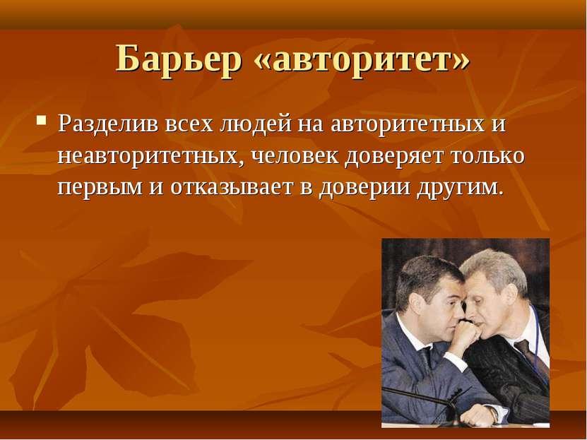 Барьер «авторитет» Разделив всех людей на авторитетных и неавторитетных, чело...