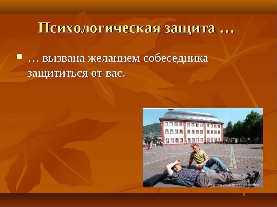 Психологическая защита … … вызвана желанием собеседника защититься от вас.
