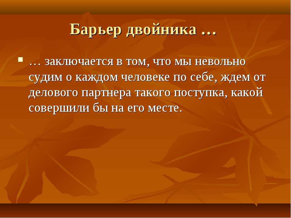 Барьер двойника … … заключается в том, что мы невольно судим о каждом человек...