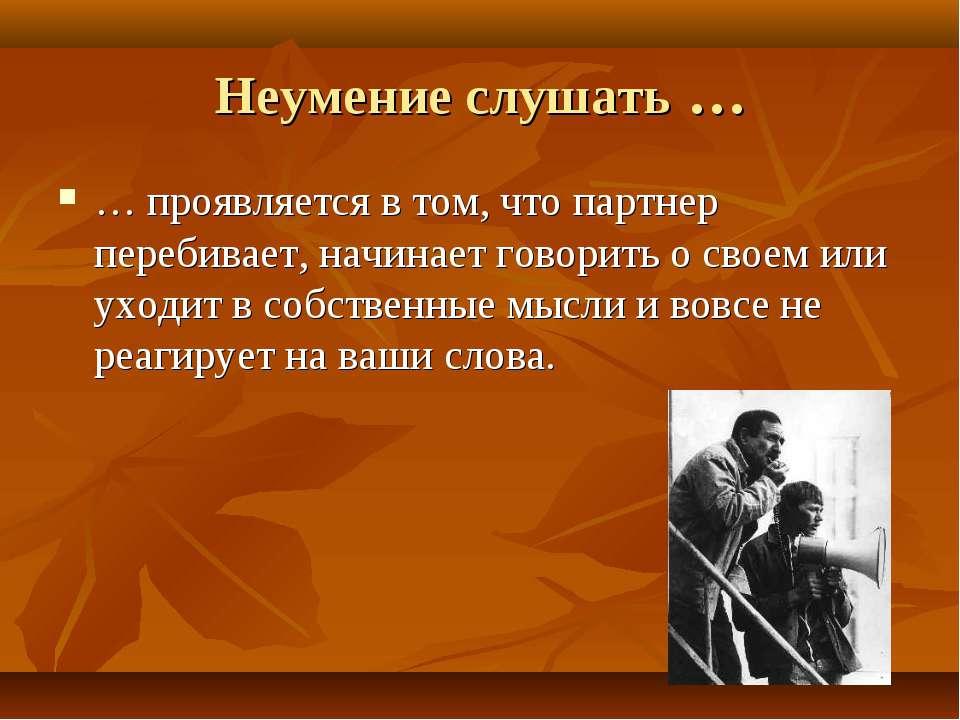 Неумение слушать … … проявляется в том, что партнер перебивает, начинает гово...
