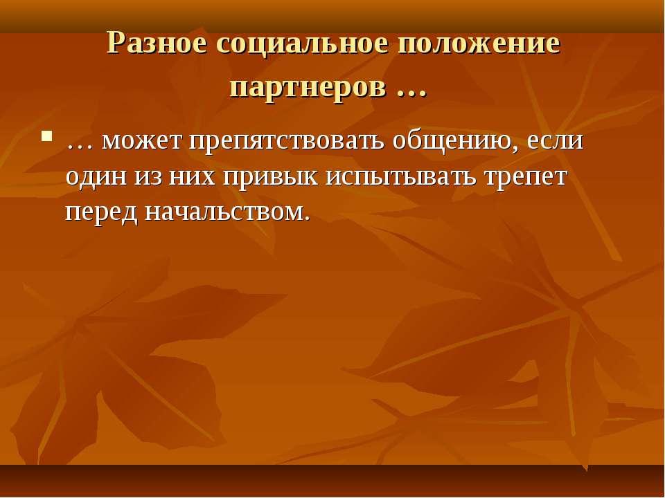 Разное социальное положение партнеров … … может препятствовать общению, если ...