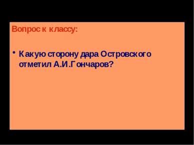 Вопрос к классу: Какую сторону дара Островского отметил А.И.Гончаров?