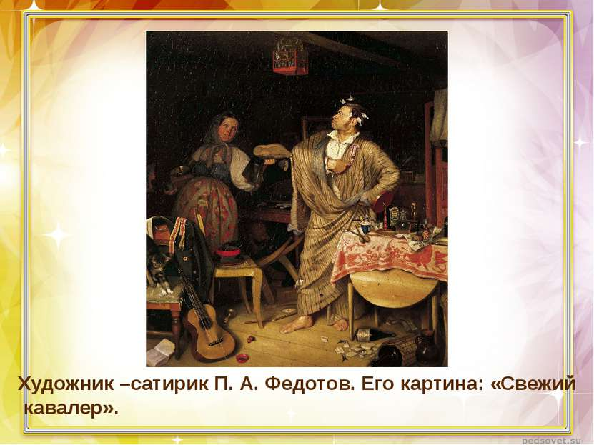 Художник –сатирик П. А. Федотов. Его картина: «Свежий кавалер».