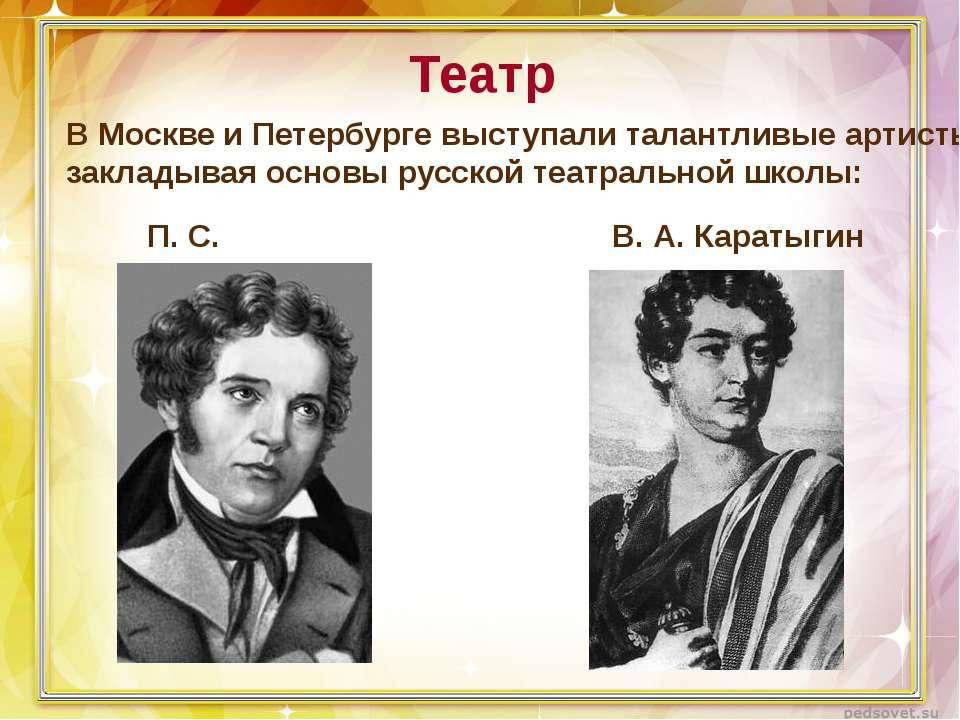 Театр В Москве и Петербурге выступали талантливые артисты, закладывая основы ...