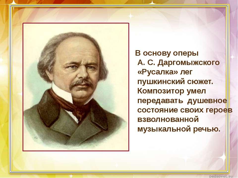 В основу оперы А. С. Даргомыжского «Русалка» лег пушкинский сюжет. Композитор...