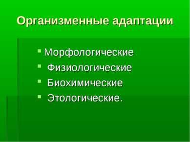Организменные адаптации Морфологические Физиологические Биохимические Этологи...