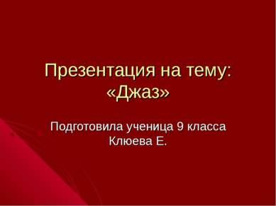Презентация на тему: «Джаз» Подготовила ученица 9 класса Клюева Е.