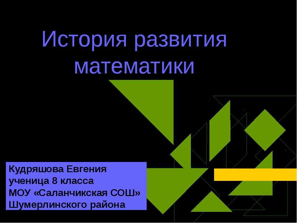 История развития математики Кудряшова Евгения ученица 8 класса МОУ «Саланчикс...