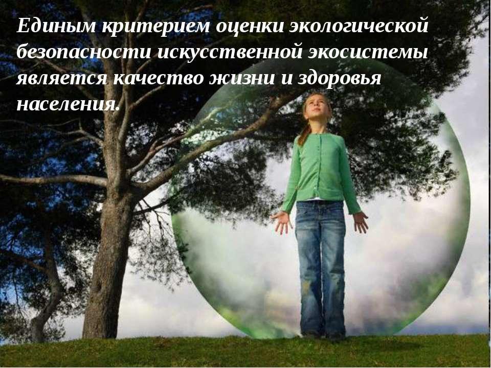 Единым критерием оценки экологической безопасности искусственной экосистемы я...