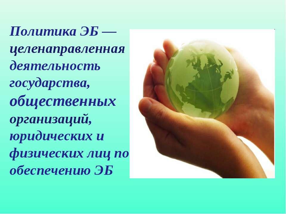 Политика ЭБ — целенаправленная деятельность государства, общественных организ...