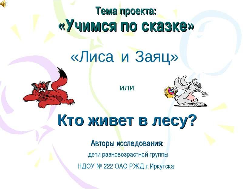 Тема проекта: «Учимся по сказке» Авторы исследования: дети разновозрастной гр...