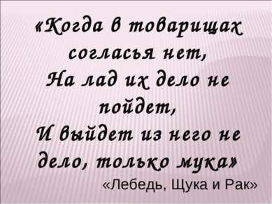 «Когда в товарищах согласья нет, На лад их дело не пойдет, И выйдет из него н...