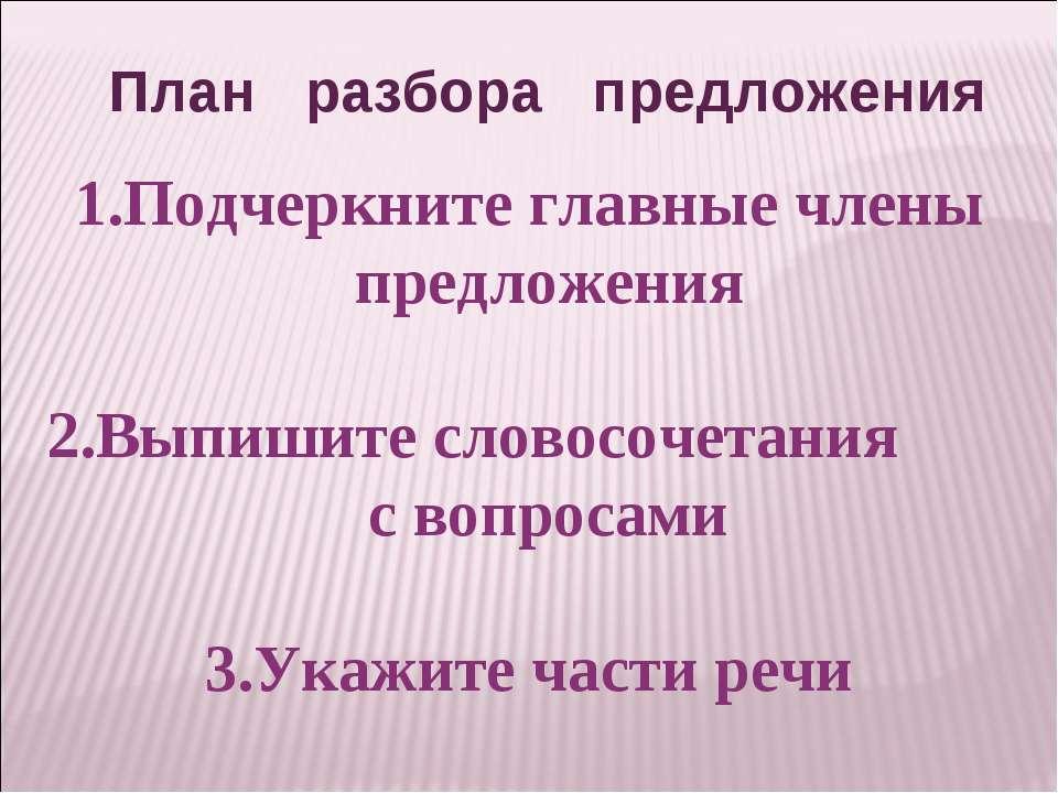 План разбора предложения Подчеркните главные члены предложения Выпишите слово...
