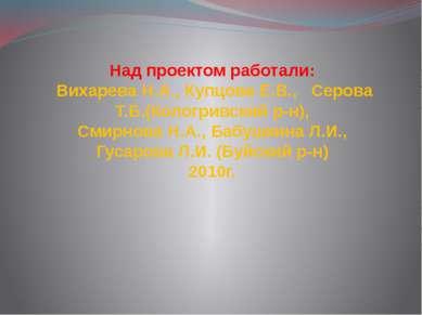 Над проектом работали: Вихарева Н.А., Купцова Е.В., Серова Т.Б.(Кологривский ...