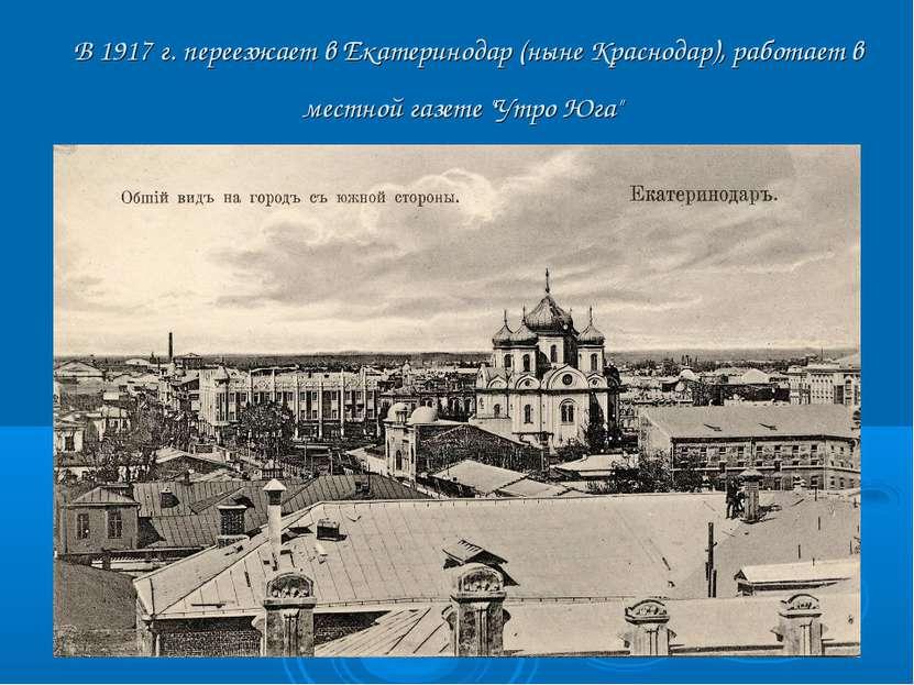 В 1917 г. переезжает в Екатеринодар (ныне Краснодар), работает в местной газе...