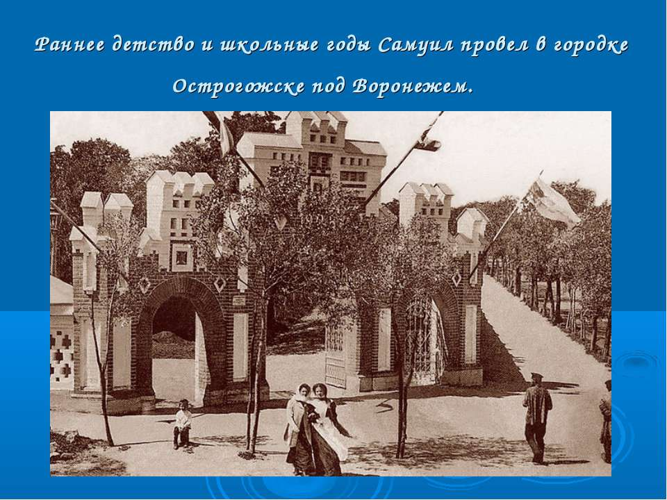 Раннее детство и школьные годы Самуил провел в городке Острогожске под Вороне...
