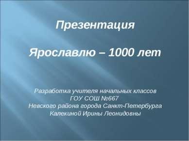 Презентация Ярославлю – 1000 лет Разработка учителя начальных классов ГОУ СОШ...