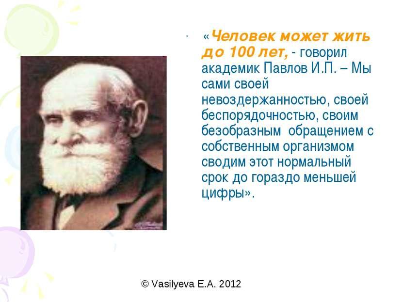 «Человек может жить до 100 лет, - говорил академик Павлов И.П. – Мы сами свое...