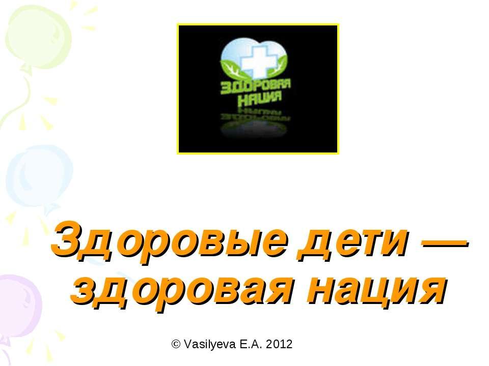 Здоровые дети — здоровая нация © Vasilyeva E.A. 2012