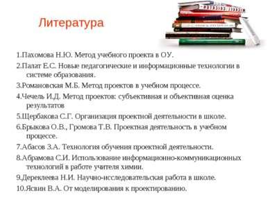 Литература 1.Пахомова Н.Ю. Метод учебного проекта в ОУ. 2.Палат Е.С. Новые пе...