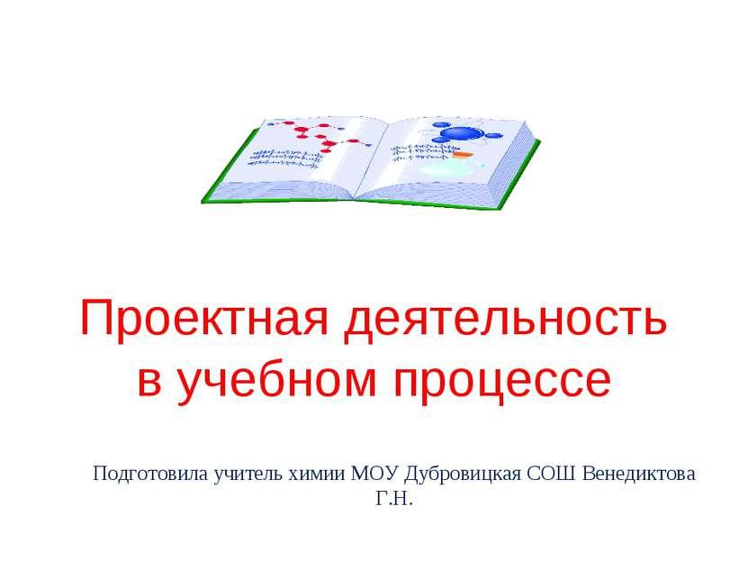 Проектная деятельность в учебном процессе Подготовила учитель химии МОУ Дубро...