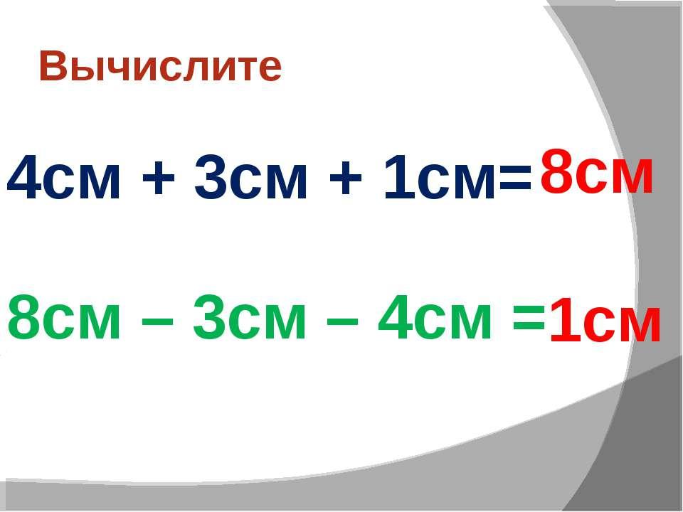 Вычислите 4см + 3см + 1см= 8см – 3см – 4см = 1см 8см