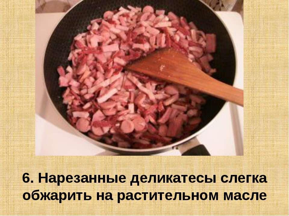 6. Нарезанные деликатесы слегка обжарить на растительном масле