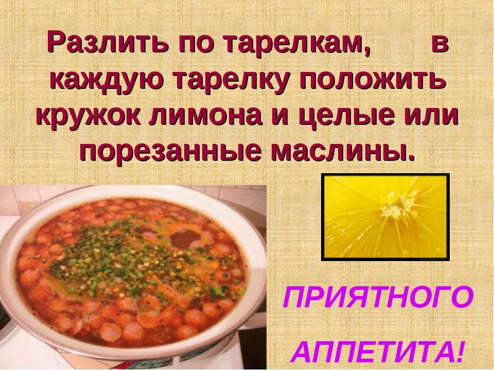 Разлить по тарелкам, в каждую тарелку положить кружок лимона и целые или поре...