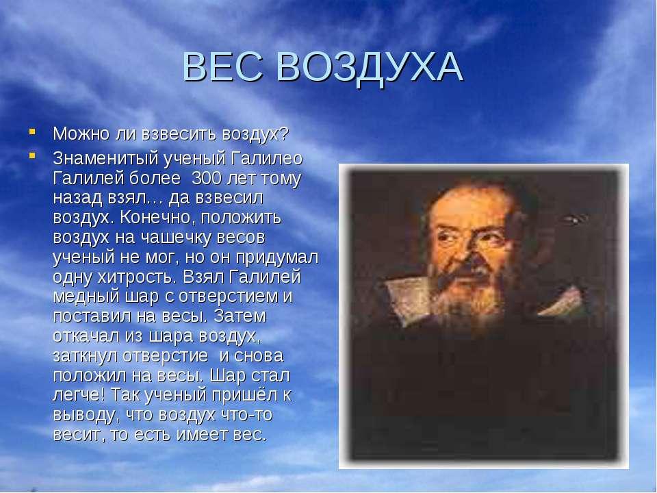 ВЕС ВОЗДУХА Можно ли взвесить воздух? Знаменитый ученый Галилео Галилей более...