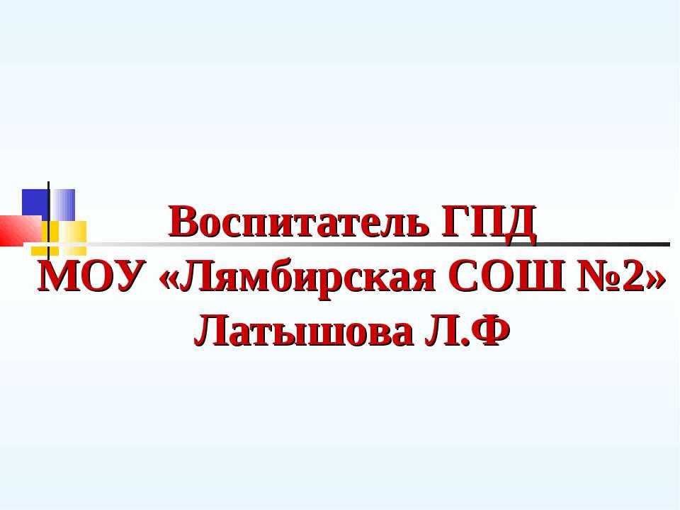 Воспитатель ГПД МОУ «Лямбирская СОШ №2» Латышова Л.Ф